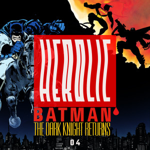 Herolic – E14 – Batman-04-The Dark Knight Returns