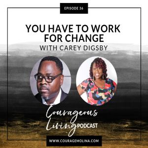 Ep 36: You Have To Work For Change with Carey Digsby