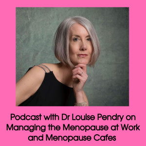 Interview with Dr Louise Pendry on Managing the Menopause in the Workplace and the Benefits of a Menopause Cafe