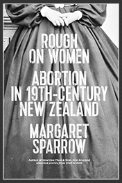 Margaret Sparrow: Rough on Women Abortion in 19th Century New Zealand