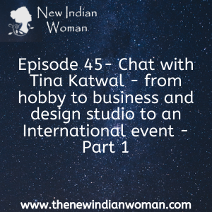Chat with Tina Katwal - from hobby to business and design studio to an International event - Part 1 -   Episode 45