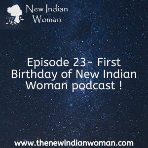 First Birthday of New Indian Woman podcast -  Episode 23