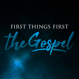 First Things First: The Gospel // Part 4 // August 25, 2019