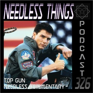 Needless Things Podcast 326 – Top Gun Needless Commentary
