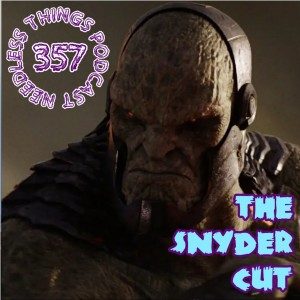 Needless Things Podcast 357: The Snyder Cut