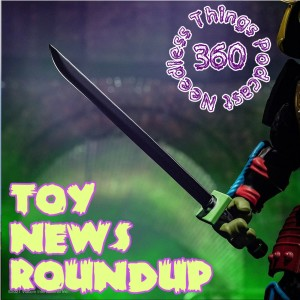Needless Things Podcast 360: Toy News Roundup