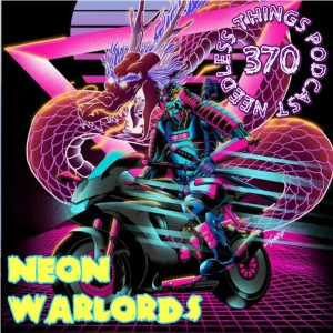 Needless Things Podcast 370: Neon Warlords