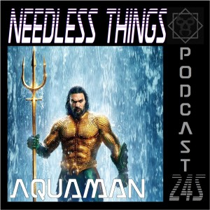 Needless Things Podcast 245 – Aquaman