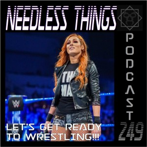 Needless Things Podcast 249 – Let's Get Ready to Wrestling!!!