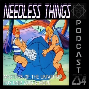 Needless Things Podcast 254 – Masters of the Universe: Toy Fair 2019 & More