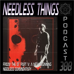 Needless Things Podcast 308 – Friday the 13th Part V: A New Beginning Needless Commentary