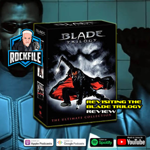 Revisiting The BLADE TRILOGY (1998-2006) Review ROCKFILE Podcast 331