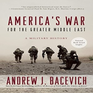 Review of: America's War for the Greater Middle East: A Military History, by Andrew J. Bacevich