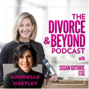 The Best Thing to Happen to Divorce in Ages with Very Special Guest, Gabrielle Hartley on The Divorce & Beyond Podcast with Susan Guthrie, Esq. #144