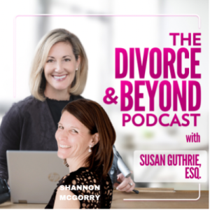Fed Up With Fine: What to Do When the Status Quo Isn't Enough with Shannon McGorry on The Divorce & Beyond Podcast with Susan Guthrie, Esq. #148