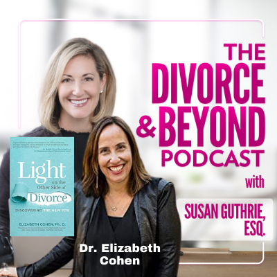 The Divorce and Beyond Podcast with Susan Guthrie, Esq. - Light on the Other Side of Divorce from Dr. Elizabeth Cohen on The Divorce & Beyond Podcast with Susan Guthrie, Esq. #174