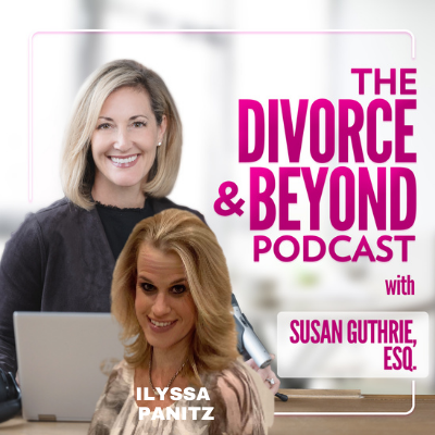 The Divorce and Beyond Podcast with Susan Guthrie, Esq. - The Ultimate Top 5 Things You Need to Know to Survive and Thrive During and Beyond Divorce with Ilyssa Panitz on The Divorce & Beyond Podcast with Susan Guthrie, Esq. #172