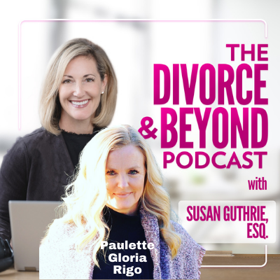 The Divorce and Beyond Podcast with Susan Guthrie, Esq. - Your Blueprint to Thriving Through the Chaos of Divorce with Paulette Gloria Rigo on The Divorce & Beyond Podcast with Susan Guthrie, Esq. #175