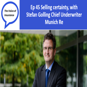 Ep 45 Selling certainty, with Stefan Golling Chief Underwriter Munich Re