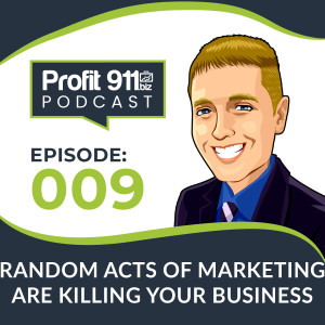 Ep. 9 - How Random Acts of Marketing Are Killing Your Business