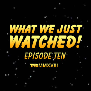 What We Just Watched - Episode Ten