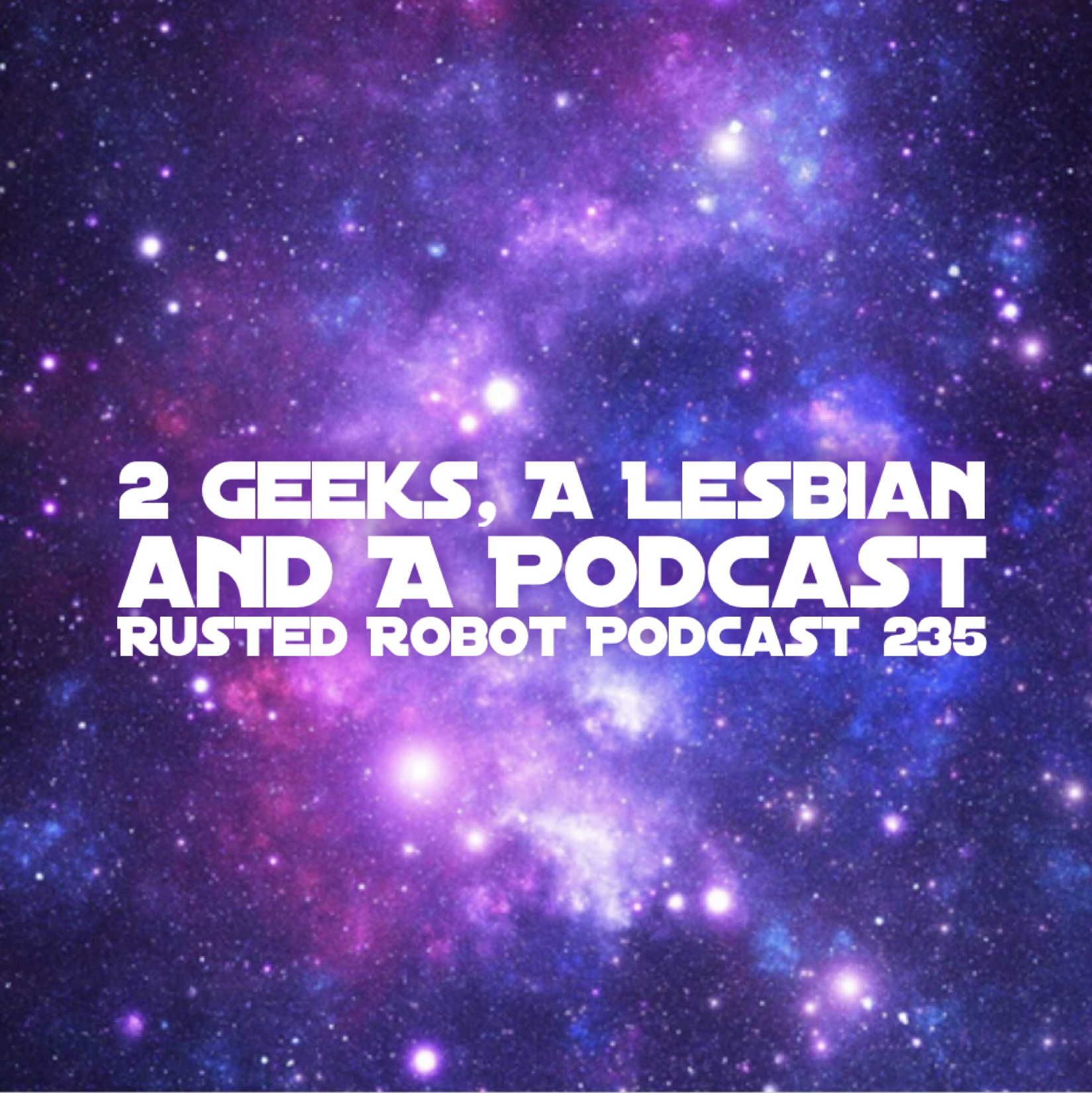 2 Geeks, A Lesbian and a Podcast - 235