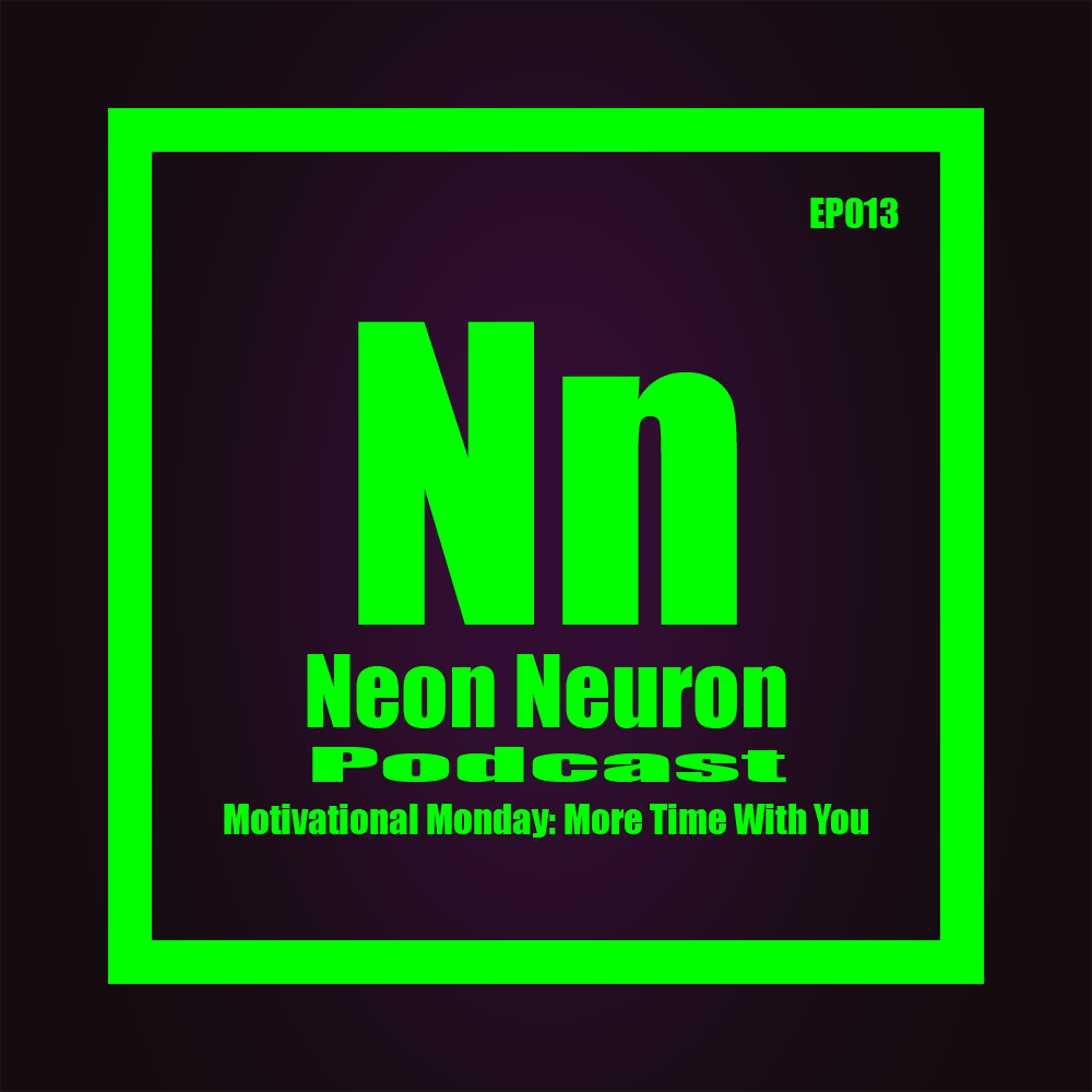 Neon Neuron Podcast - Episode - 13 - Motivational Monday - More Time With You