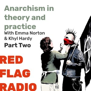 Anarchism in theory and practice with Emma Norton and Khyl Hardy Pt.2