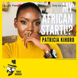 Ep 35: Patricia Kihoro Pt 4 - Do it for you. Only for you.