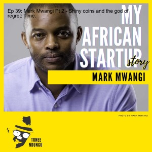 Ep 39: Mark Mwangi Pt 2 - Shiny coins and the god of regret: Time.
