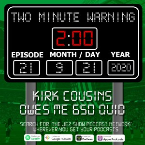 Two Minute Warning #21 - Kirk Cousins Owes Me 650 Quid (Sept 21st, 2020)