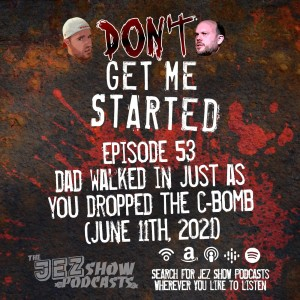 Don't Get Me Started #53 - Dad Walked In Just As You Dropped the C-Bomb (June 11th, 2021)