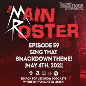 The Main Roster #59 - Sing That SmackDown Theme! (May 4th, 2021)