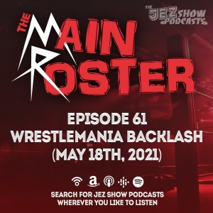 The Main Roster #61 - WWE WrestleMania Backlash 2021 (April 18th, 2021)