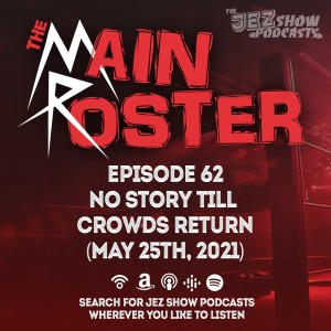 The Main Roster #62 - No Story Till Crowds Return (May 25th, 2021)
