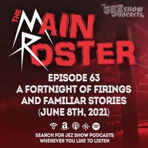 The Main Roster #63 - A Fortnight of Firings and Familiar Stories (June 8th, 2021)