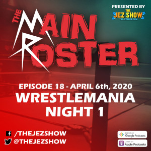 The Main Roster #18 - WrestleMania Night 1 (April 6th, 2020)