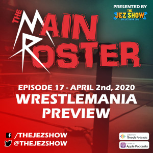 The Main Roster #17 - WrestleMania Preview (April 2nd, 2020)