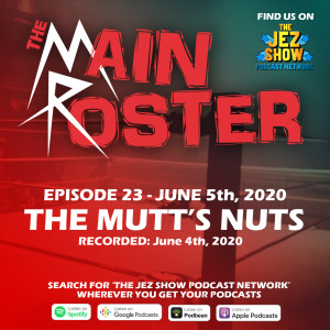 The Main Roster #23 - The Mutt's Nuts (June 5th, 2020)