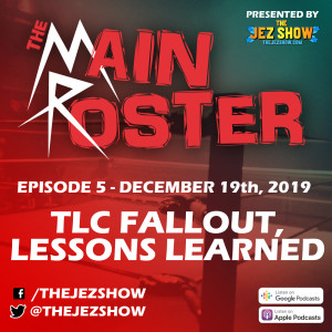 The Main Roster #5 - TLC Fallout, Lessons Learned (December 19th, 2019)