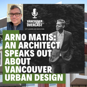 Vancouver Overcast (Episode 4): Architect Arno Matis speaks out about Vancouver urban design