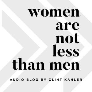 Women Are Not Less Than Men - Audio Blog by Clint Kahler