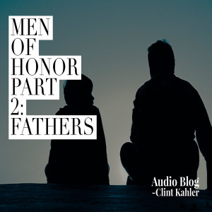 Men of Honor Part 2: FATHERS   Audio Blog by Clint Kahler