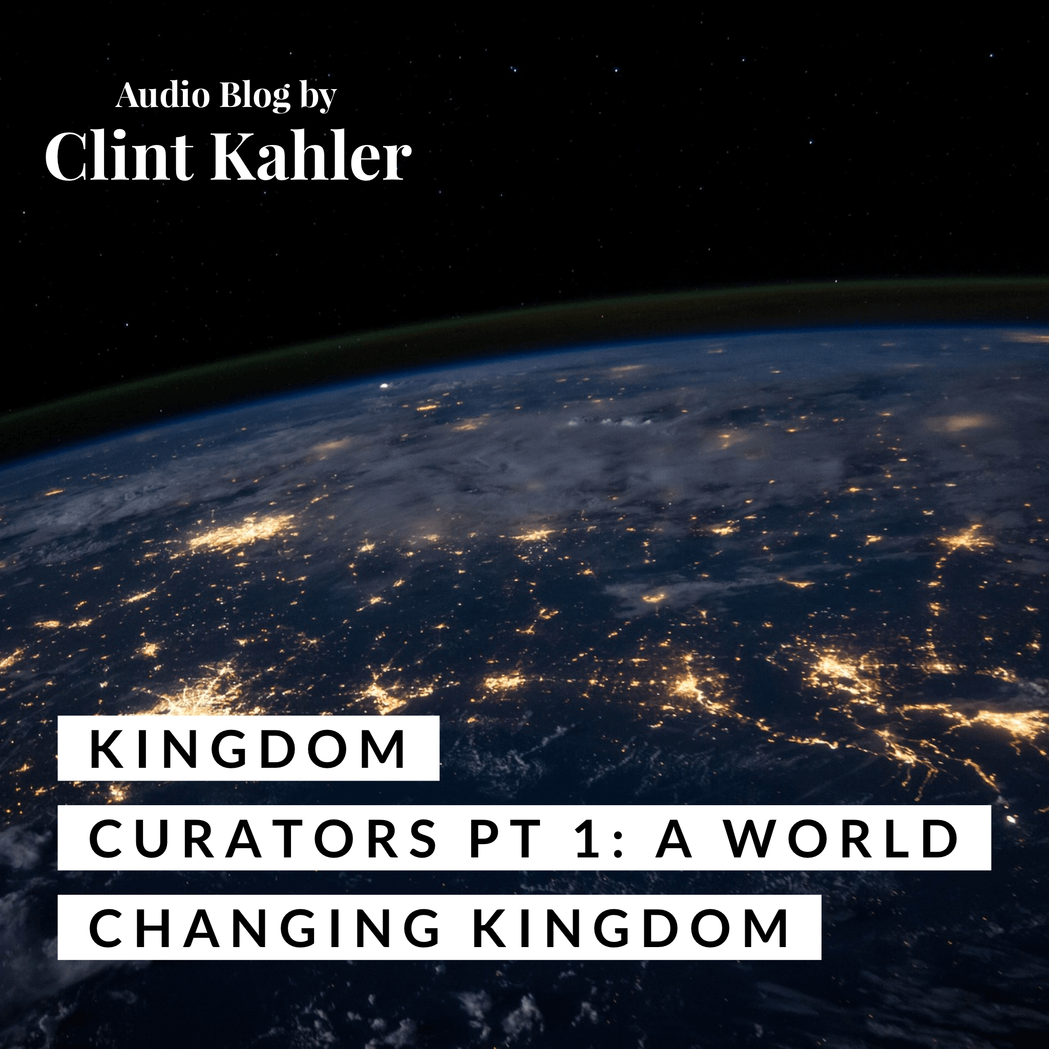 Kingdom Curators Part 1: A World Changing Kingdom | AUDIO BLOG BY CLINT KAHLER