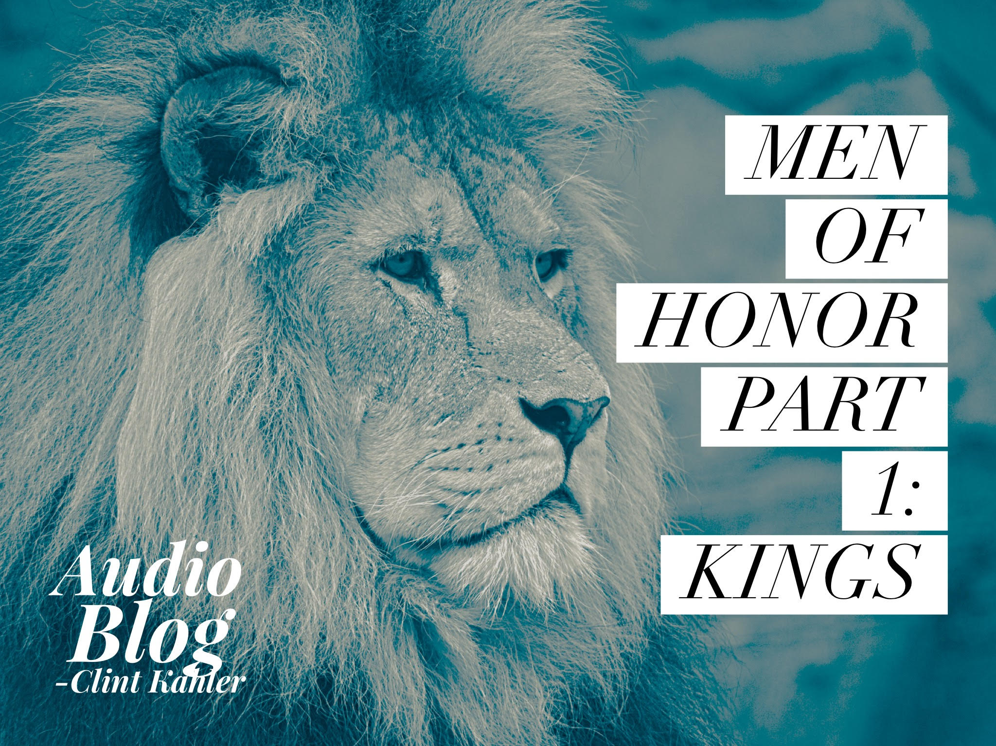 Men of Honor Part 1: KINGS | Audio Blog by Clint Kahler