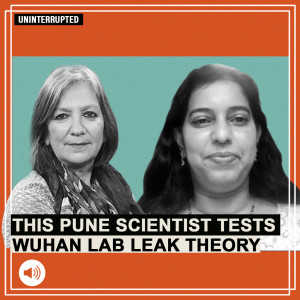 ThePrint Uninterrupted: Wuhan virologist hid Covid-19 virus info & how a Pune scientist connected possible lab leak dots