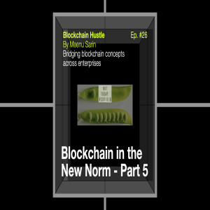 Episode 26: Blockchain in the New Norm - Part 5