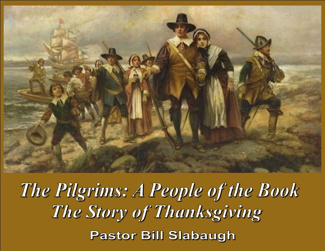 The Pilgrims: A People of the Book ~ The Story of Thanksgiving ~ Pastor Bill Slabaugh
