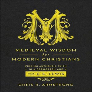 (Re-Post) Medieval Wisdom for Modern Christians (Dr. Chris R. Armstrong)