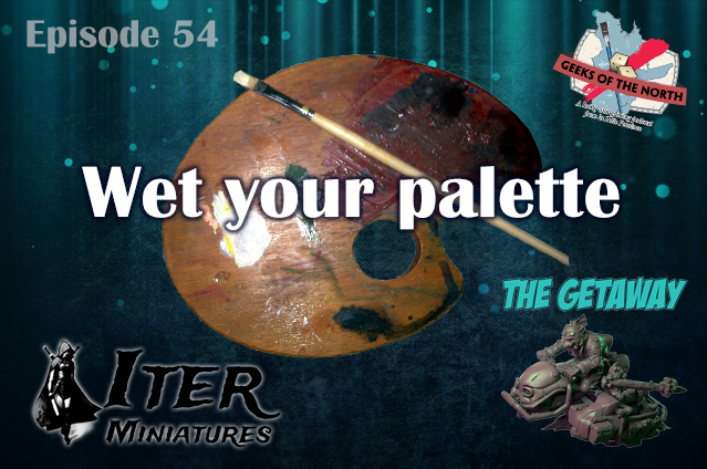 Geeks of the North Episode 54 - Wet your palette